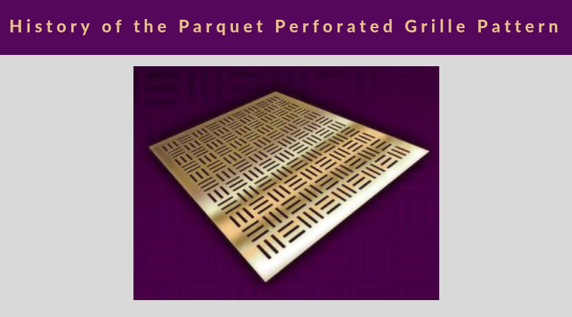 History of the Parquet Perforated Grille Pattern featuring photo of the parquet perforated grille